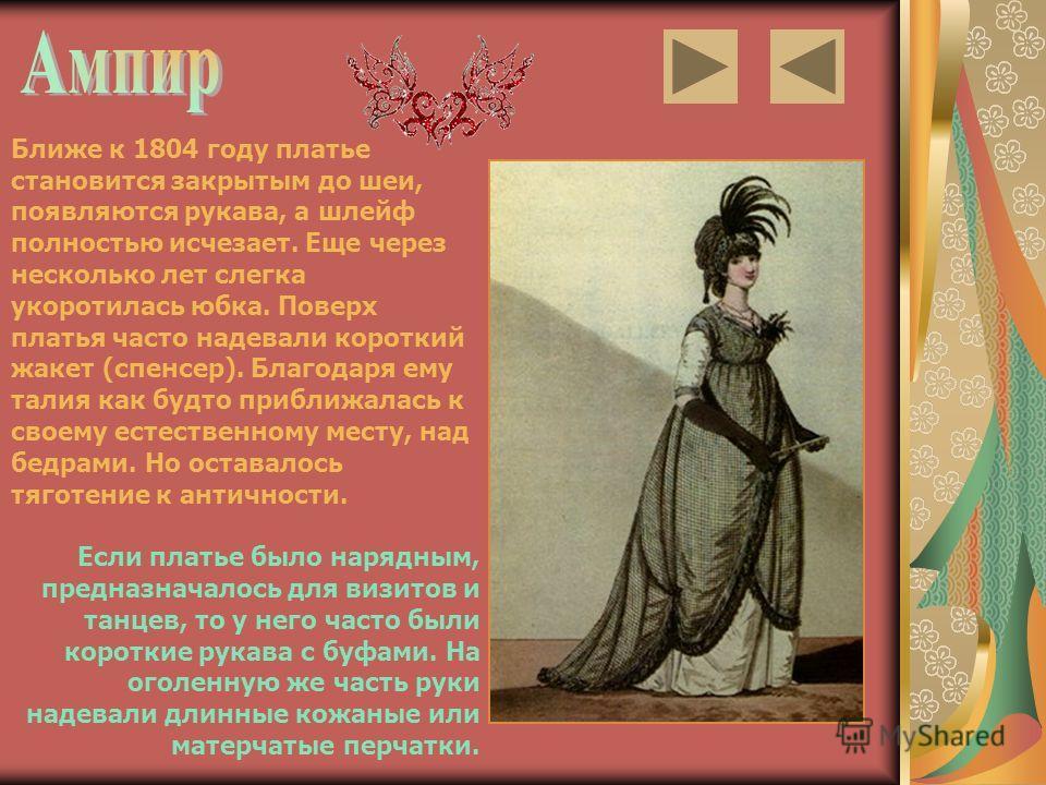 Ближе к 1804 году платье становится закрытым до шеи, появляются рукава, а шлейф полностью исчезает. Еще через несколько лет слегка укоротилась юбка. Поверх платья часто надевали короткий жакет (спенсер). Благодаря ему талия как будто приближалась к с