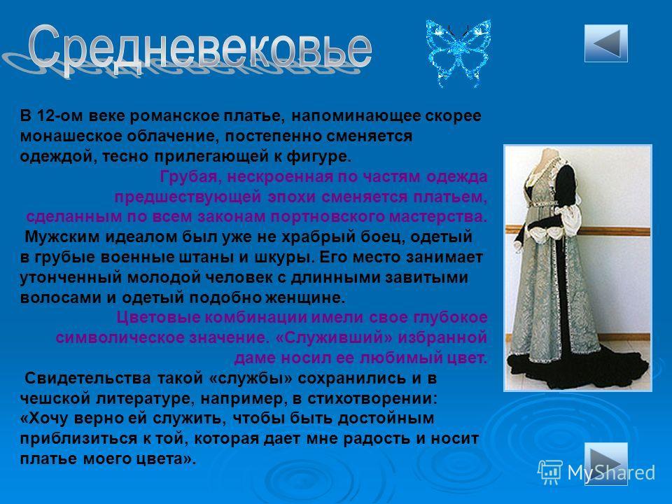 В 12-ом веке романское платье, напоминающее скорее монашеское облачение, постепенно сменяется одеждой, тесно прилегающей к фигуре. Грубая, нескроенная по частям одежда предшествующей эпохи сменяется платьем, сделанным по всем законам портновского мас