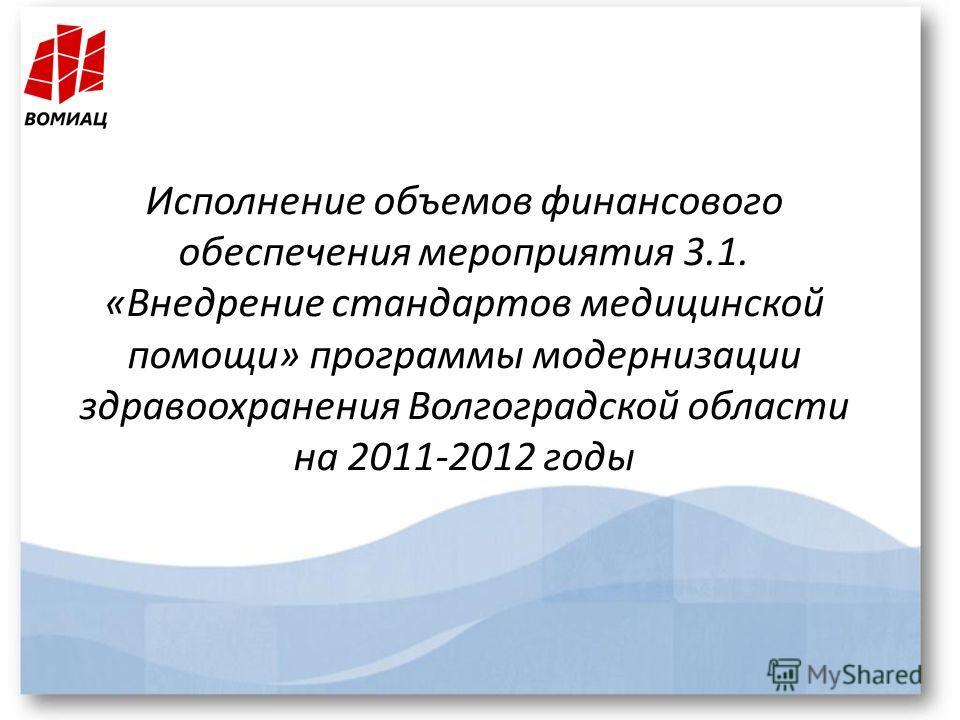 Исполнение объемов финансового обеспечения мероприятия 3.1. «Внедрение стандартов медицинской помощи» программы модернизации здравоохранения Волгоградской области на 2011-2012 годы