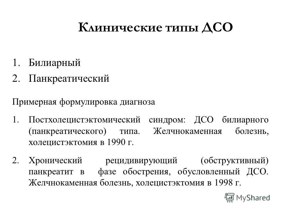 Клинические типы ДСО 1.Билиарный 2.Панкреатический Примерная формулировка диагноза 1.Постхолецистэктомический синдром: ДСО билиарного (панкреатического) типа. Желчнокаменная болезнь, холецистэктомия в 1990 г. 2.Хронический рецидивирующий (обструктивн