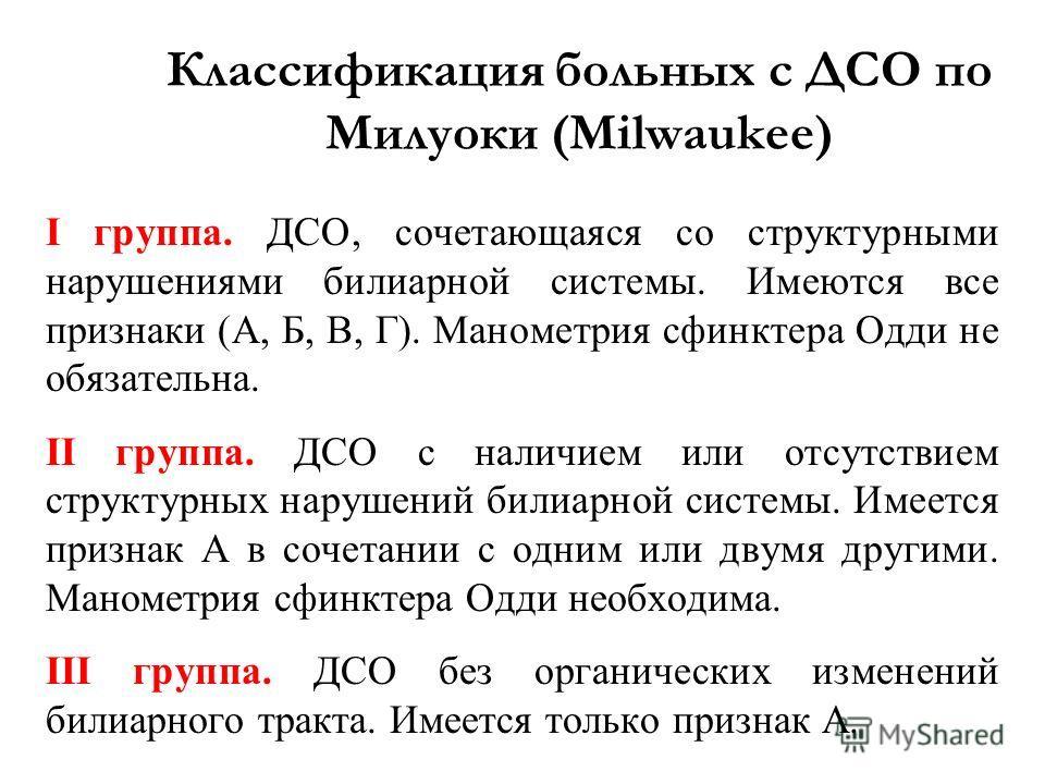 Классификация больных с ДСО по Милуоки (Milwaukee) I группа. ДСО, сочетающаяся со структурными нарушениями билиарной системы. Имеются все признаки (А, Б, В, Г). Манометрия сфинктера Одди не обязательна. II группа. ДСО с наличием или отсутствием струк
