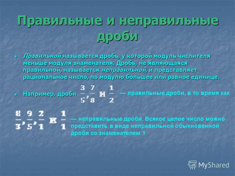 Правильные и неправильные дроби Правильной называется дробь, у которой модуль числителя меньше модуля знаменателя. Дробь, не являющаяся правильной, называется неправильной, и представляет рациональное число, по модулю большее или равное единице. Прав