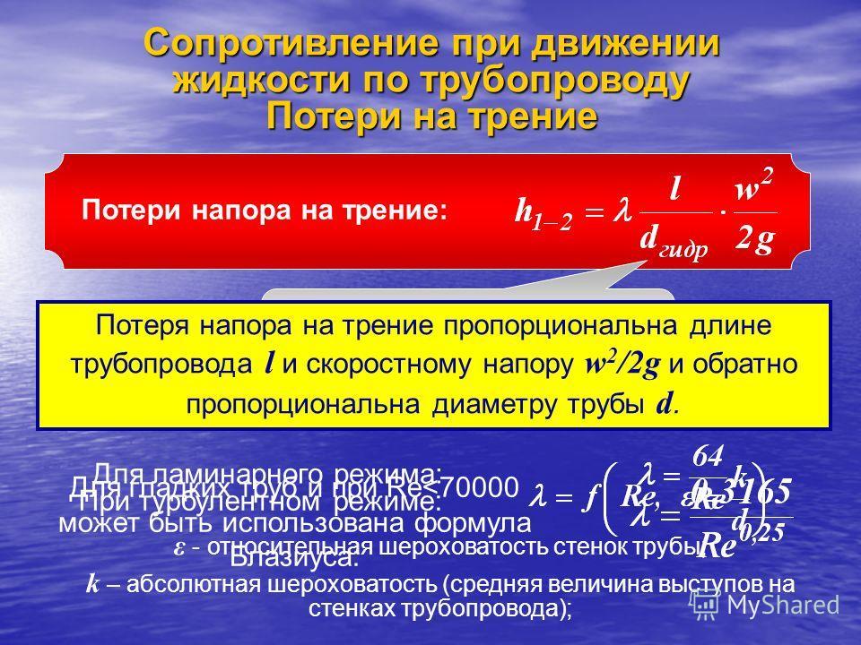 Сопротивление при движении жидкости по трубопроводу Потери на трение Потери напора на трение: Для круглого трубопровода d гидр = d Потеря напора на трение пропорциональна длине трубопровода l и скоростному напору w 2 /2g и обратно пропорциональна диа