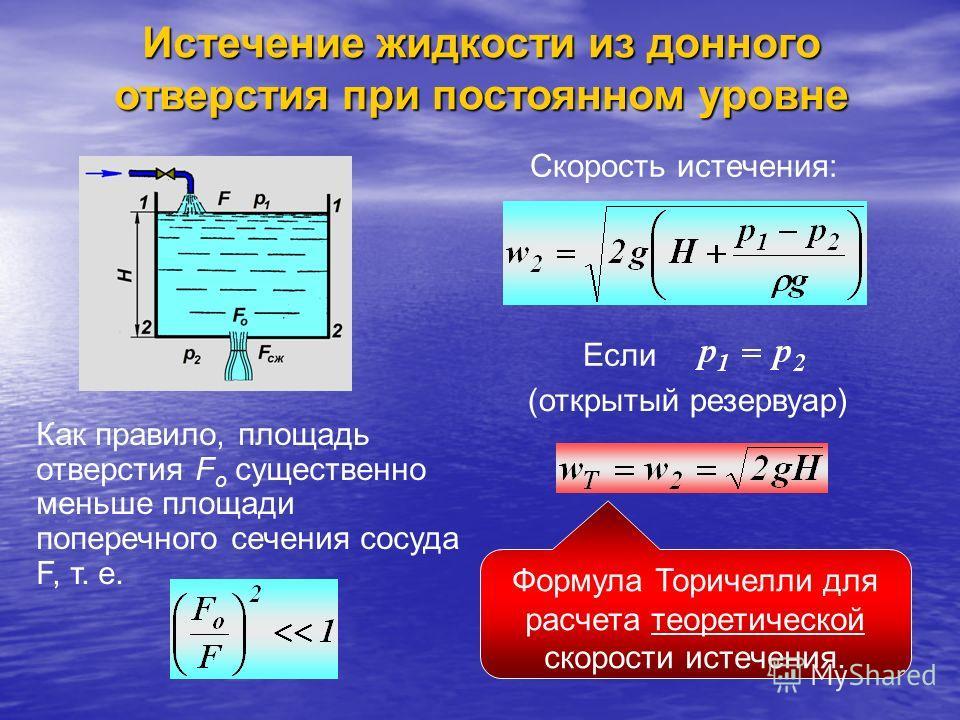 Истечение жидкости из донного отверстия при постоянном уровне Как правило, площадь отверстия F о существенно меньше площади поперечного сечения сосуда F, т. е. Скорость истечения: Если (открытый резервуар) Формула Торичелли для расчета теоретической