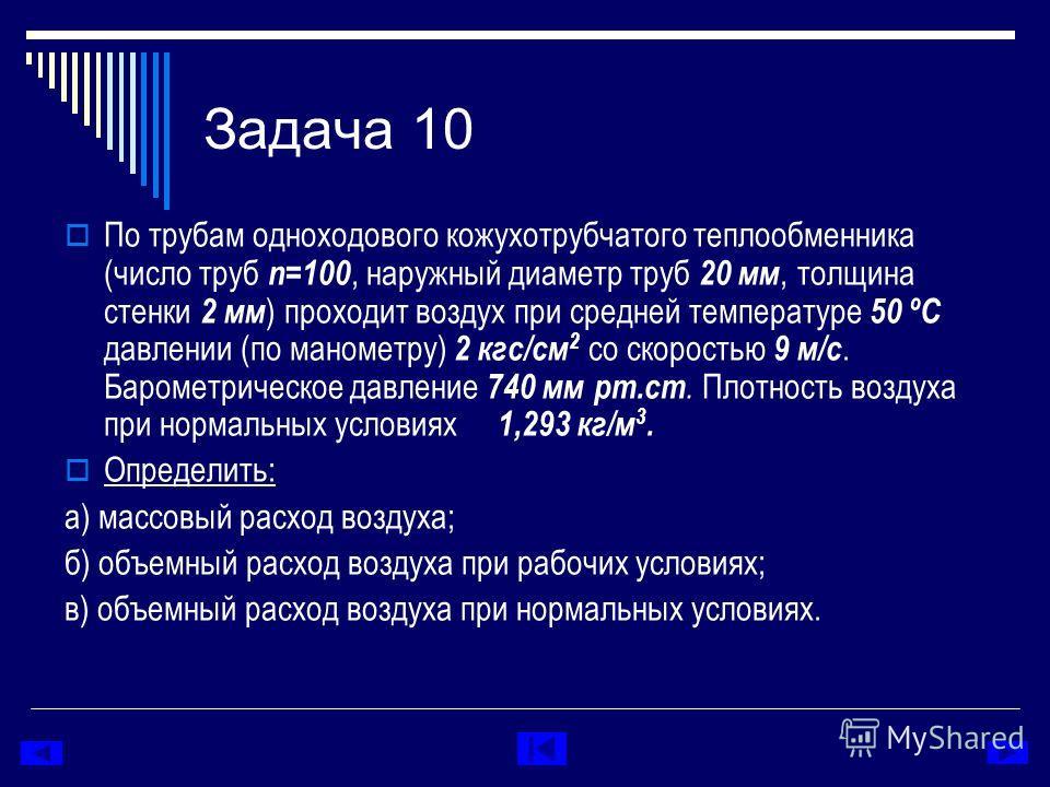 Задача 10 По трубам одноходового кожухотрубчатого теплообменника (число труб n=100, наружный диаметр труб 20 мм, толщина стенки 2 мм ) проходит воздух при средней температуре 50 ºC давлении (по манометру) 2 кгс/см 2 со скоростью 9 м/с. Барометрическо