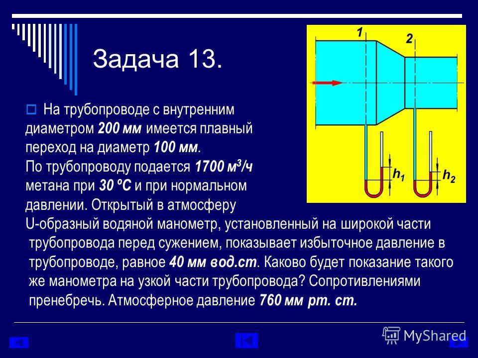 Задача 13. На трубопроводе с внутренним диаметром 200 мм имеется плавный переход на диаметр 100 мм. По трубопроводу подается 1700 м 3 /ч метана при 30 ºC и при нормальном давлении. Открытый в атмосферу U-образный водяной манометр, установленный на ши