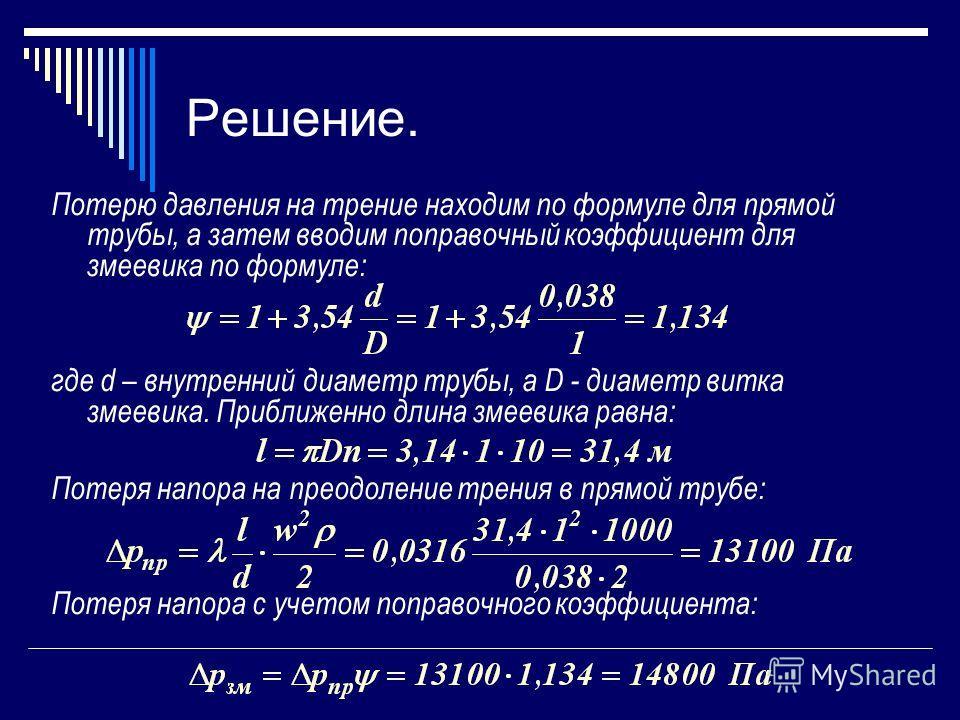 Решение. Потерю давления на трение находим по формуле для прямой трубы, а затем вводим поправочный коэффициент для змеевика по формуле: где d – внутренний диаметр трубы, а D - диаметр витка змеевика. Приближенно длина змеевика равна: Потеря напора на