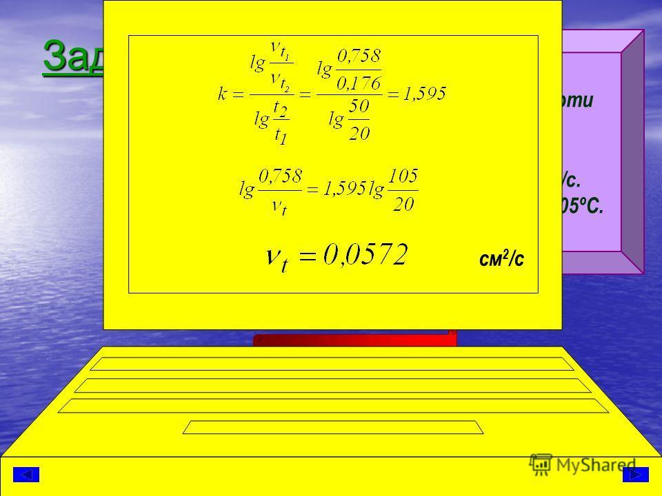 Задача 2. Кинематическая вязкость нефти при 20 и 50 ºС составляет: ν 20 =0,758 см 2 /с и ν 50 =0,176 см 2 /с. Определить вязкость при t = 105ºС. Решение см 2 /с