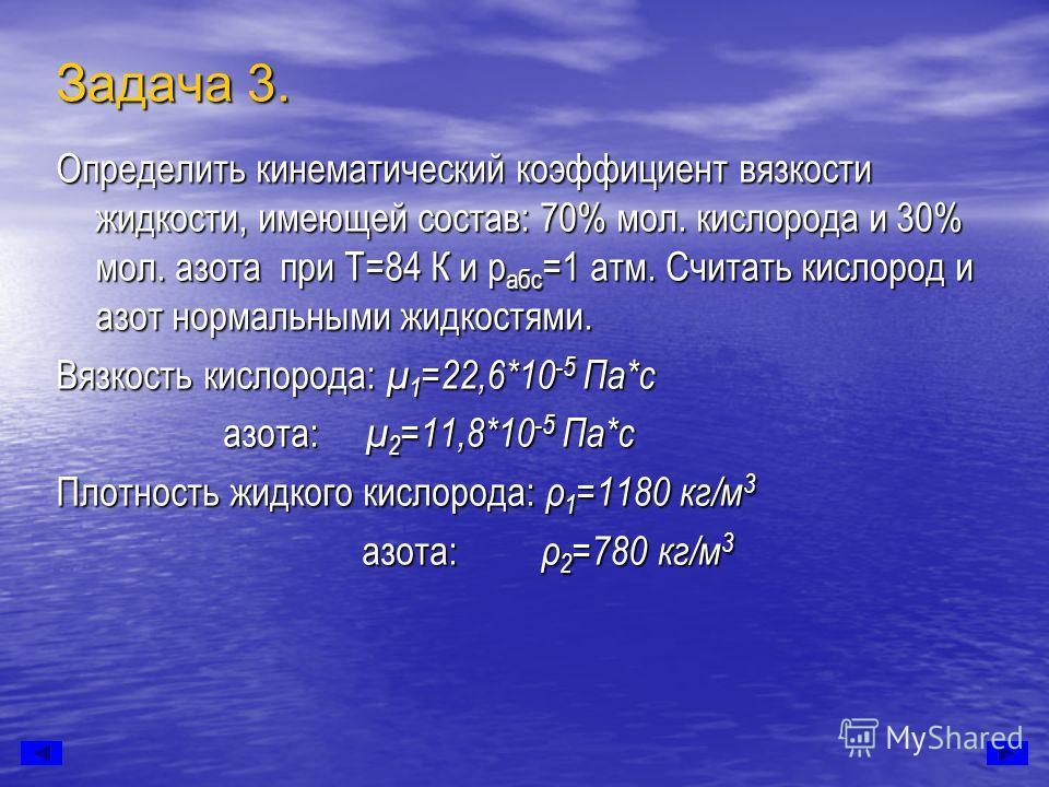 Задача 3. Определить кинематический коэффициент вязкости жидкости, имеющей состав: 70% мол. кислорода и 30% мол. азота при Т=84 К и р абс =1 атм. Считать кислород и азот нормальными жидкостями. Вязкость кислорода: μ 1 =22,6*10 -5 Па*с азота: μ 2 =11,