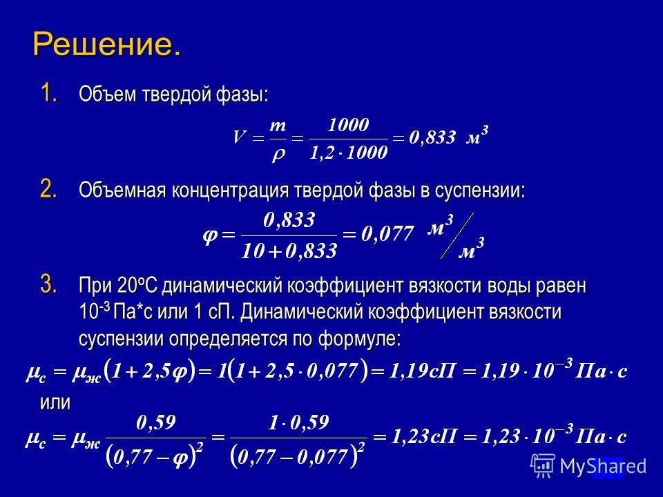 1. Объем твердой фазы: 2. Объемная концентрация твердой фазы в суспензии: 3. При 20 о С динамический коэффициент вязкости воды равен 10 -3 Па*с или 1 сП. Динамический коэффициент вязкости суспензии определяется по формуле: или Решение.