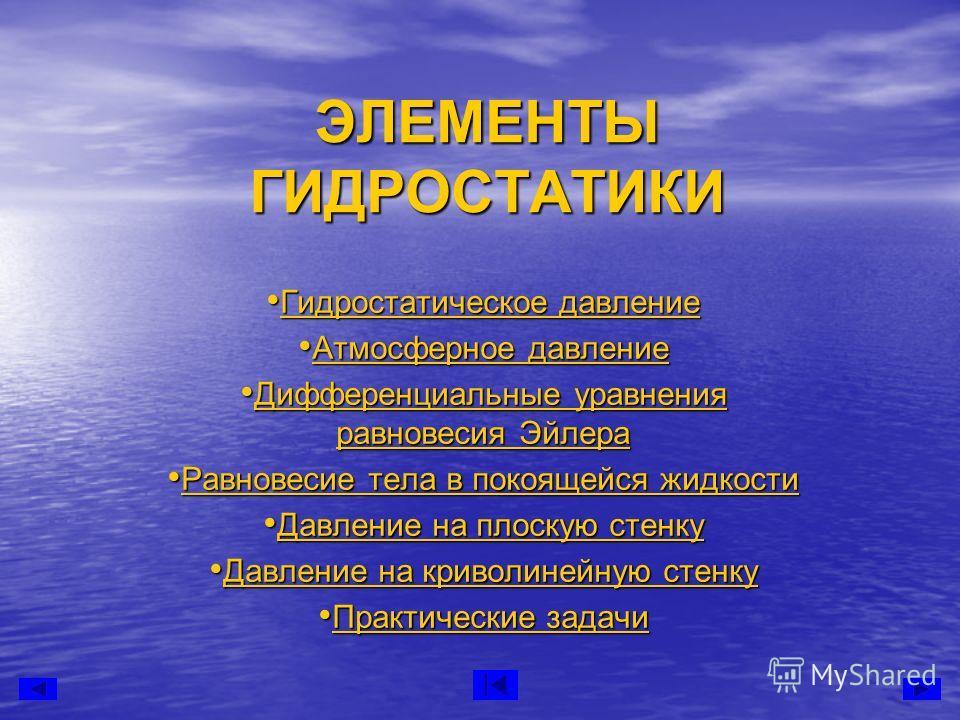 ЭЛЕМЕНТЫ ГИДРОСТАТИКИ Гидростатическое давление Гидростатическое давление Гидростатическое давление Гидростатическое давление Атмосферное давление Атмосферное давление Атмосферное давление Атмосферное давление Дифференциальные уравнения равновесия Эй