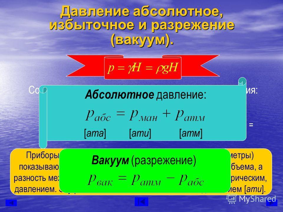 Давление абсолютное, избыточное и разрежение (вакуум). Соотношения между единицами измерения давления: 1 атм (физ)= 760 мм рт.ст.=10,33 м вод.ст. = = 1,033 кгс/см2 =10330 кгс/м2 = 101300 н/м2 (Па) 1 ат (техн) = 735,6 мм рт.ст. =10 м вод.ст. =1 кгс/см