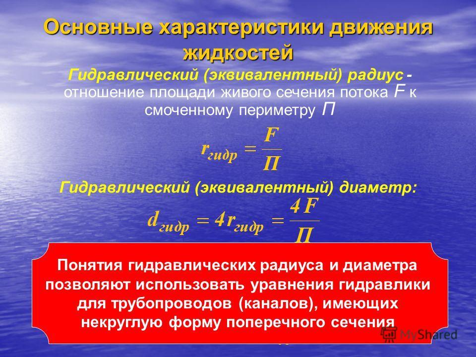 Гидравлический (эквивалентный) радиус - отношение площади живого сечения потока F к смоченному периметру П Гидравлический (эквивалентный) диаметр: Для круглой трубы при сплошном заполнении ее жидкостью Понятия гидравлических радиуса и диаметра позвол