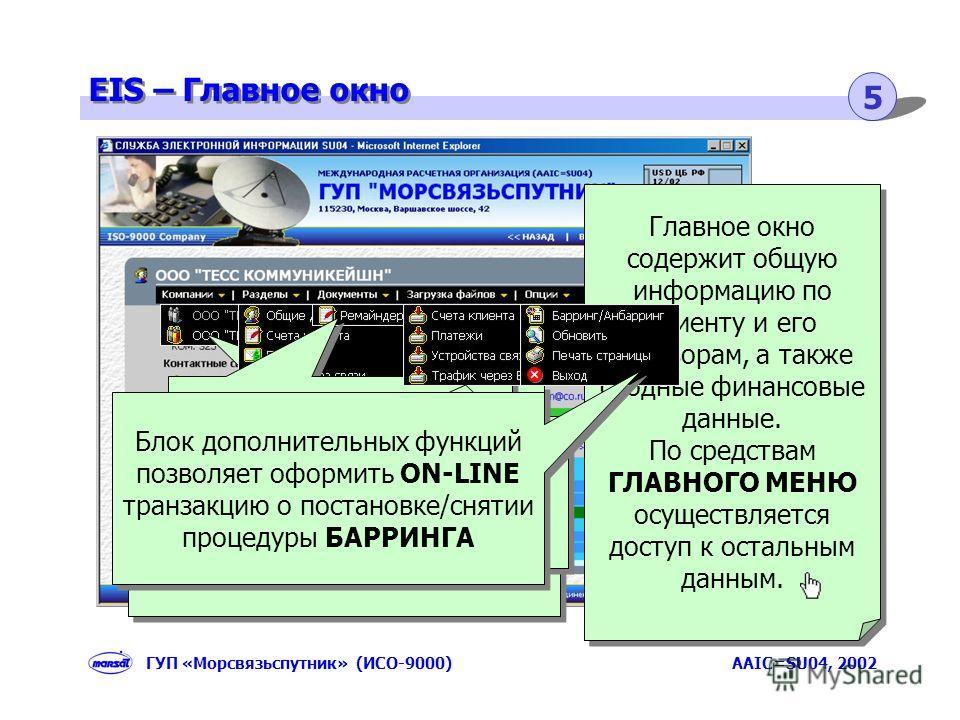 EIS – Главное окно 5 ГУП «Морсвязьспутник» (ИСО-9000) AAIC=SU04, 2002 Главное окно содержит общую информацию по клиенту и его договорам, а также сводные финансовые данные. По средствам ГЛАВНОГО МЕНЮ осуществляется доступ к остальным данным. Главное о