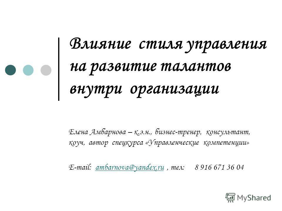 Влияние стиля управления на развитие талантов внутри организации Елена Амбарнова – к.э.н., бизнес-тренер, консультант, коуч, автор спецкурса «Управленческие компетенции» E-mail: ambarnova@yandex.ru, тел: 8 916 671 36 04ambarnova@yandex.ru