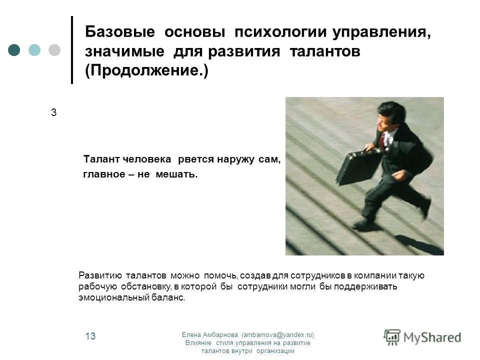Елена Амбарнова (ambarnova@yandex.ru) Влияние стиля управления на развитие талантов внутри организации 13 Базовые основы психологии управления, значимые для развития талантов (Продолжение.) Талант человека рвется наружу сам, главное – не мешать. 3 Ра