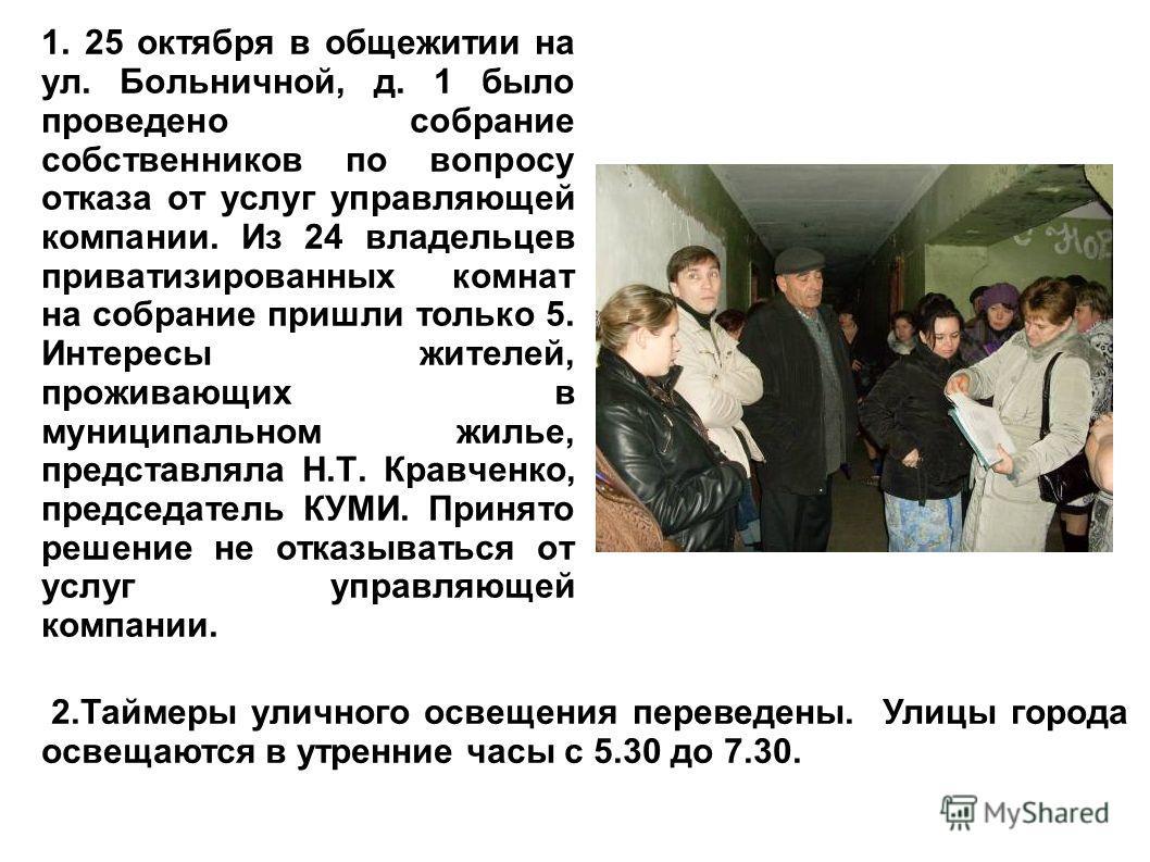 1. 25 октября в общежитии на ул. Больничной, д. 1 было проведено собрание собственников по вопросу отказа от услуг управляющей компании. Из 24 владельцев приватизированных комнат на собрание пришли только 5. Интересы жителей, проживающих в муниципаль
