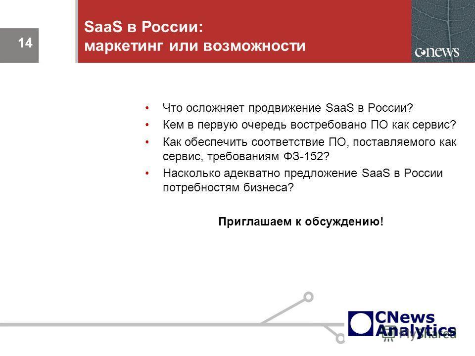 14 SaaS в России: маркетинг или возможности Что осложняет продвижение SaaS в России? Кем в первую очередь востребовано ПО как сервис? Как обеспечить соответствие ПО, поставляемого как сервис, требованиям ФЗ-152? Насколько адекватно предложение SaaS в