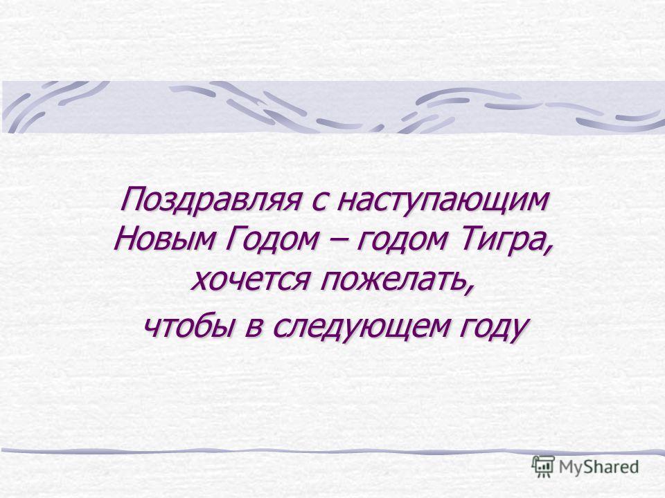 Поздравляя с наступающим Новым Годом – годом Тигра, хочется пожелать, чтобы в следующем году