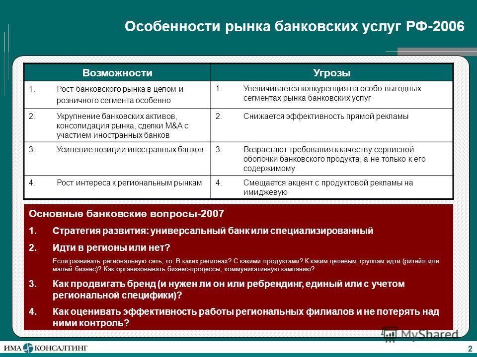 2 Особенности рынка банковских услуг РФ-2006 ВозможностиУгрозы 1.Рост банковского рынка в целом и розничного сегмента особенно 1.Увеличивается конкуренция на особо выгодных сегментах рынка банковских услуг 2.Укрупнение банковских активов, консолидаци