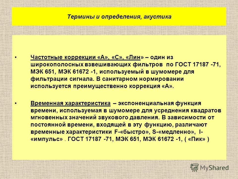 Термины и определения, акустика Частотные коррекции «А», «С», «Лин» – один из широкополосных взвешивающих фильтров по ГОСТ 17187 71, МЭК 651, МЭК 61672 1, используемый в шумомере для фильтрации сигнала. В санитарном нормировании используется преимуще