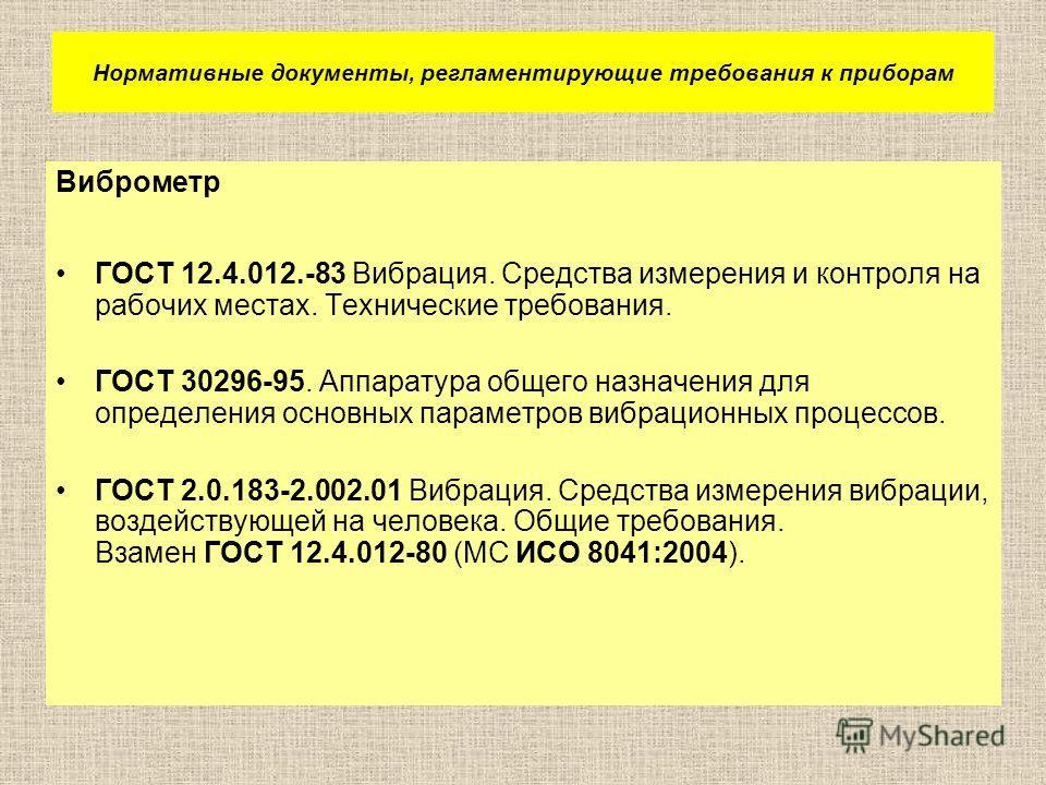 Нормативные документы, регламентирующие требования к приборам Виброметр ГОСТ 12.4.012.-83 Вибрация. Средства измерения и контроля на рабочих местах. Технические требования. ГОСТ 30296-95. Аппаратура общего назначения для определения основных параметр
