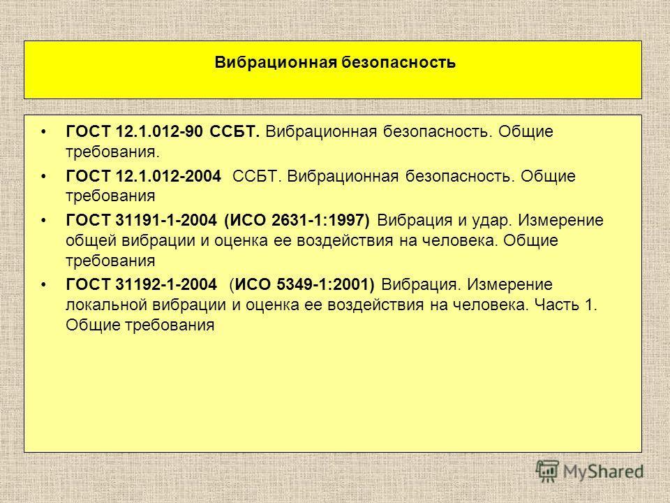 Вибрационная безопасность ГОСТ 12.1.012-90 ССБТ. Вибрационная безопасность. Общие требования. ГОСТ 12.1.012-2004 ССБТ. Вибрационная безопасность. Общие требования ГОСТ 31191-1-2004 (ИСО 2631-1:1997) Вибрация и удар. Измерение общей вибрации и оценка