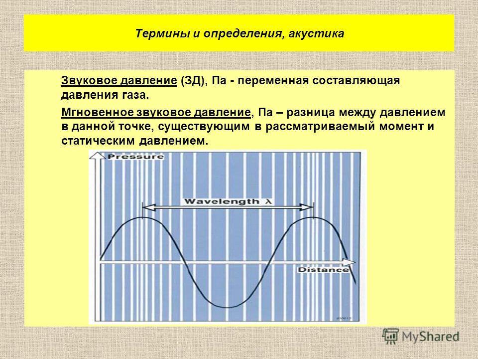 Термины и определения, акустика Звуковое давление (ЗД), Па - переменная составляющая давления газа. Мгновенное звуковое давление, Па – разница между давлением в данной точке, существующим в рассматриваемый момент и статическим давлением.