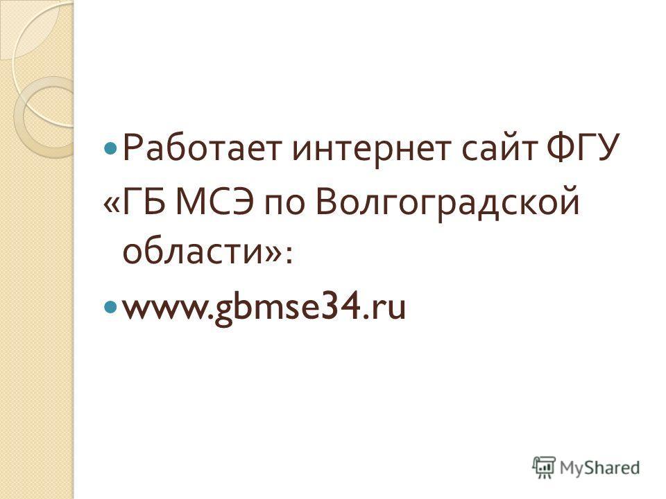 Работает интернет сайт ФГУ « ГБ МСЭ по Волгоградской области »: www.gbmse34.ru