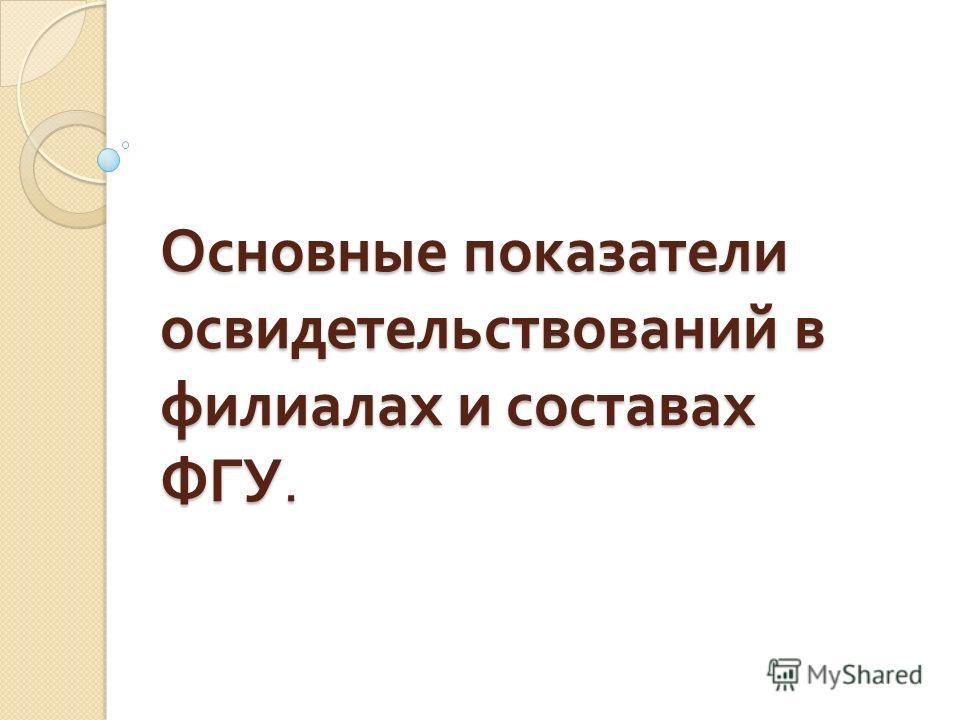 Основные показатели освидетельствований в филиалах и составах ФГУ.