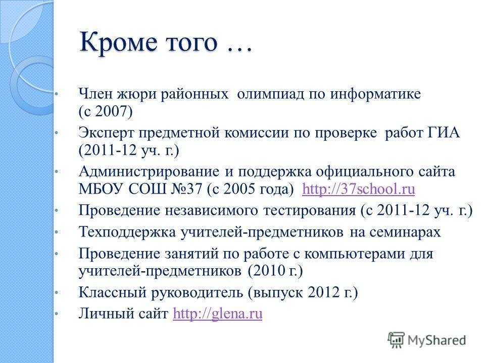 Кроме того … Член жюри районных олимпиад по информатике (c 2007) Эксперт предметной комиссии по проверке работ ГИА (2011-12 уч. г.) Администрирование и поддержка официального сайта МБОУ СОШ 37 (с 2005 года) http://37school.ruhttp://37school.ru Провед
