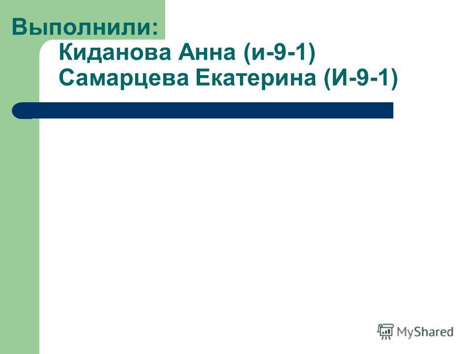 Выполнили: Киданова Анна (и-9-1) Самарцева Екатерина (И-9-1)