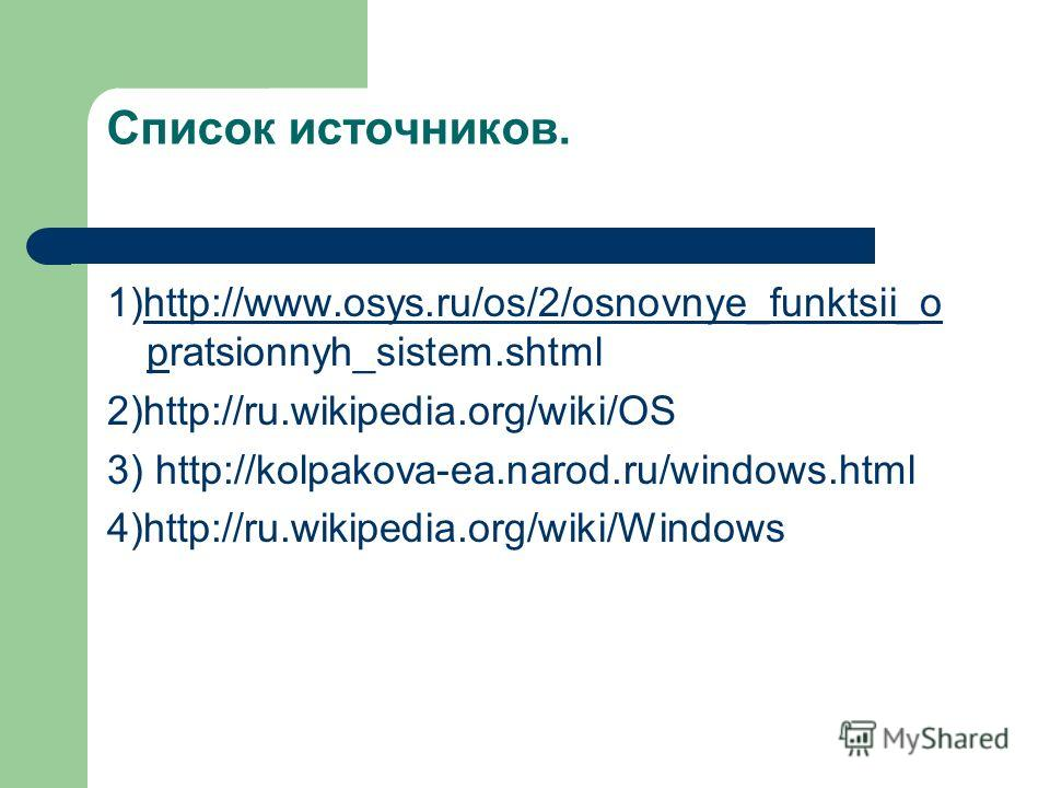 Список источников. 1)http://www.osys.ru/os/2/osnovnye_funktsii_o pratsionnyh_sistem.shtmlhttp://www.osys.ru/os/2/osnovnye_funktsii_o p 2)http://ru.wikipedia.org/wiki/OS 3) http://kolpakova-ea.narod.ru/windows.html 4)http://ru.wikipedia.org/wiki/Windo