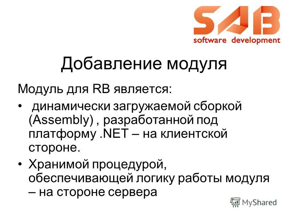 Добавление модуля Модуль для RB является: динамически загружаемой сборкой (Assembly), разработанной под платформу.NET – на клиентской стороне. Хранимой процедурой, обеспечивающей логику работы модуля – на стороне сервера