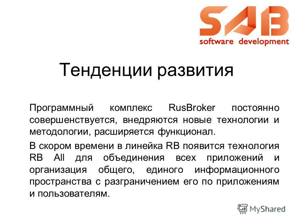 Тенденции развития Программный комплекс RusBroker постоянно совершенствуется, внедряются новые технологии и методологии, расширяется функционал. В скором времени в линейка RB появится технология RB All для объединения всех приложений и организация об
