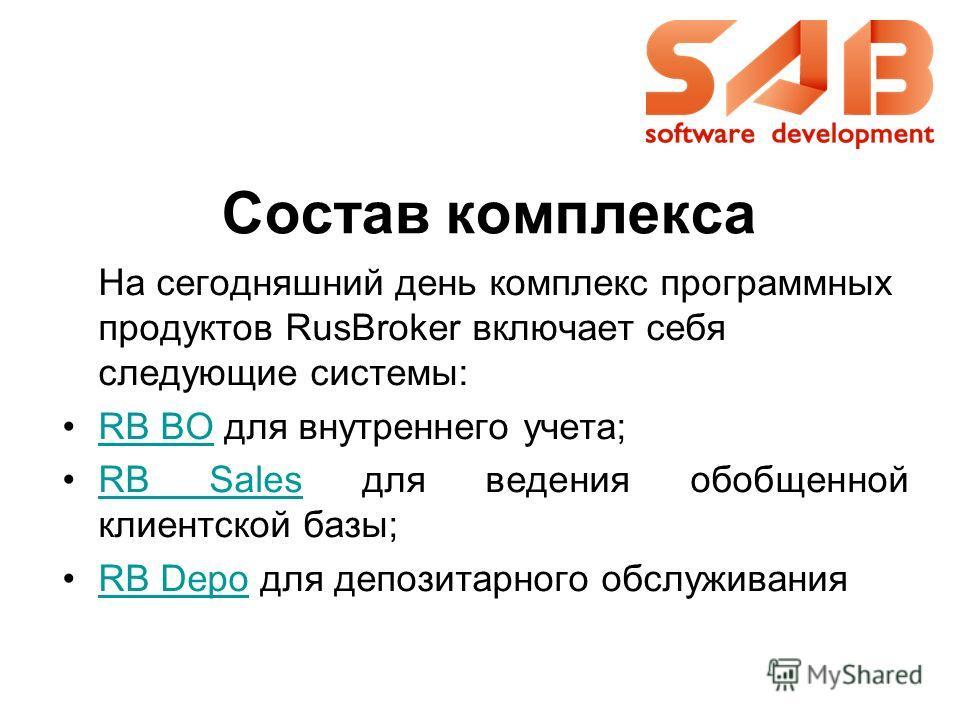 На сегодняшний день комплекс программных продуктов RusBroker включает себя следующие системы: RB BO для внутреннего учета;RB BO RB Sales для ведения обобщенной клиентской базы;RB Sales RB Depo для депозитарного обслуживанияRB Depo Состав комплекса