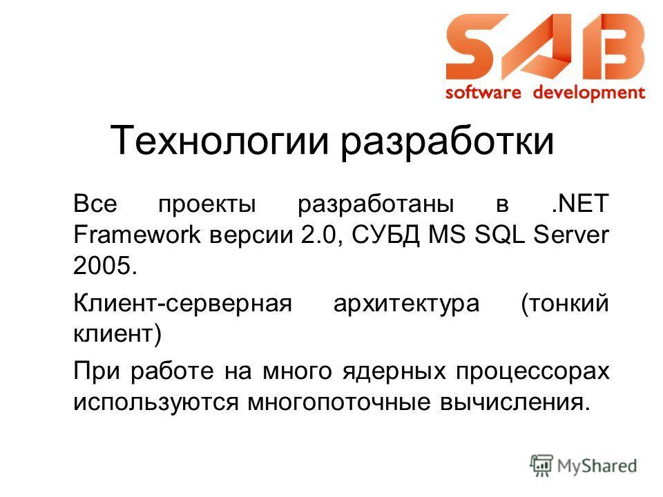 Все проекты разработаны в.NET Framework версии 2.0, СУБД MS SQL Server 2005. Клиент-серверная архитектура (тонкий клиент) При работе на много ядерных процессорах используются многопоточные вычисления. Технологии разработки