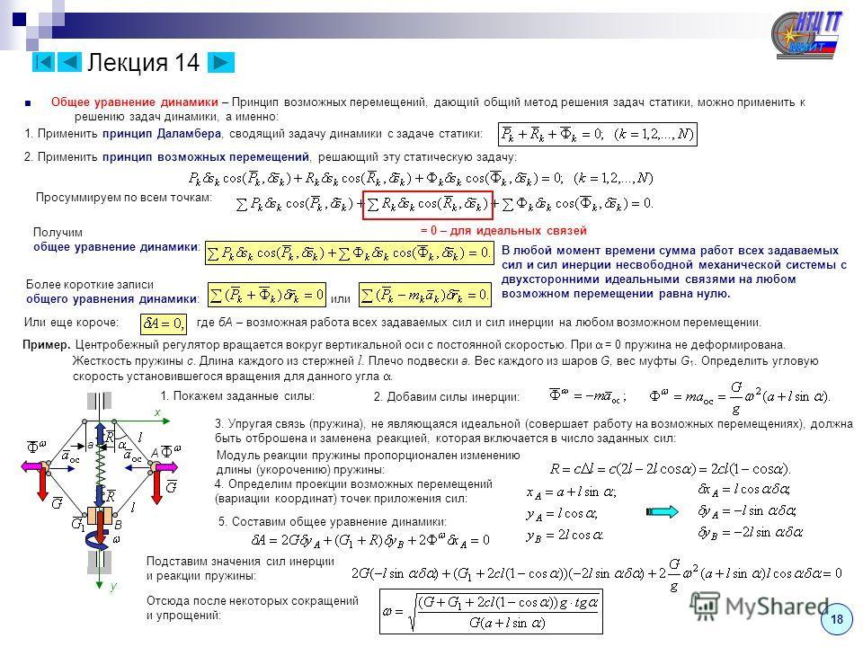 1818 Лекция 14 Общее уравнение динамики – Принцип возможных перемещений, дающий общий метод решения задач статики, можно применить к решению задач динамики, а именно: 1. Применить принцип Даламбера, сводящий задачу динамики с задаче статики: 2. Приме