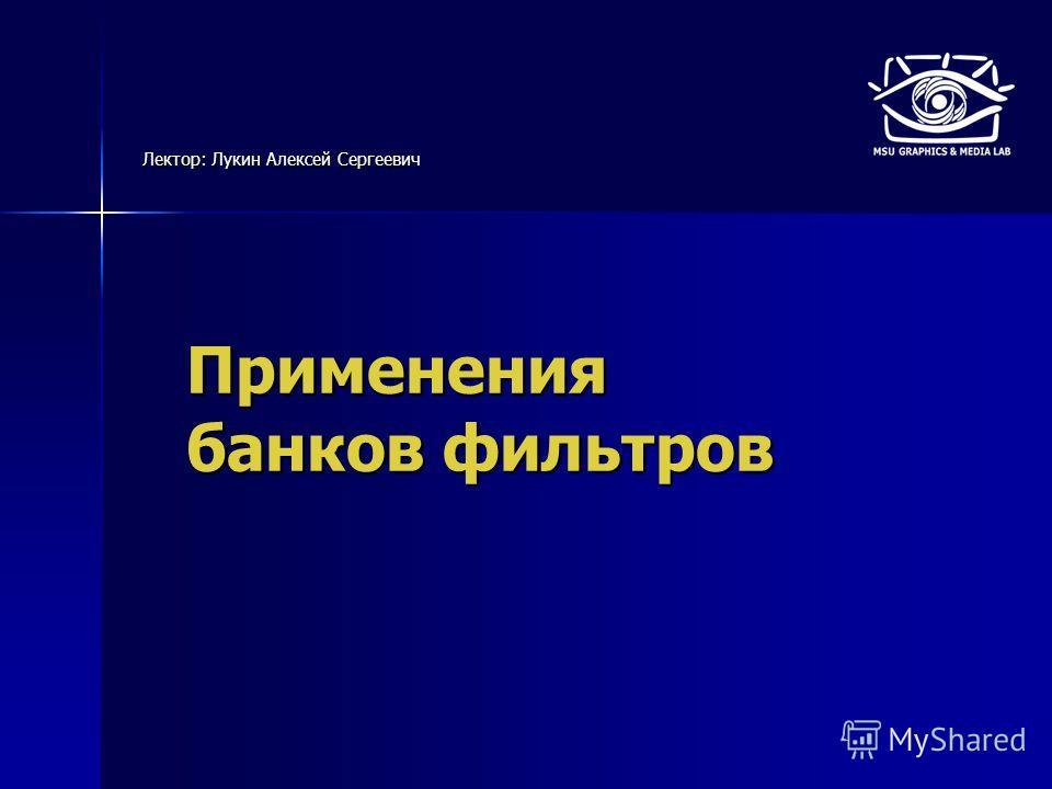 Применения банков фильтров Лектор: Лукин Алексей Сергеевич