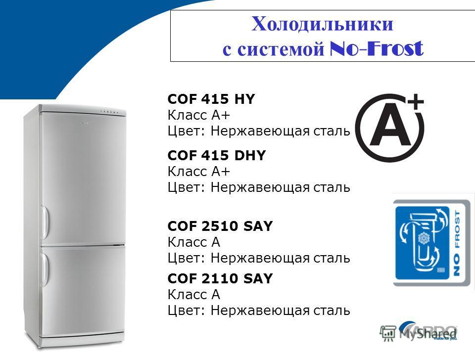 Холодильники с системой No-Frost COF 415 DHY Класс A+ Цвет: Нержавеющая сталь COF 2510 SAY Класс A Цвет: Нержавеющая сталь COF 415 HY Класс A+ Цвет: Нержавеющая сталь COF 2110 SAY Класс A Цвет: Нержавеющая сталь