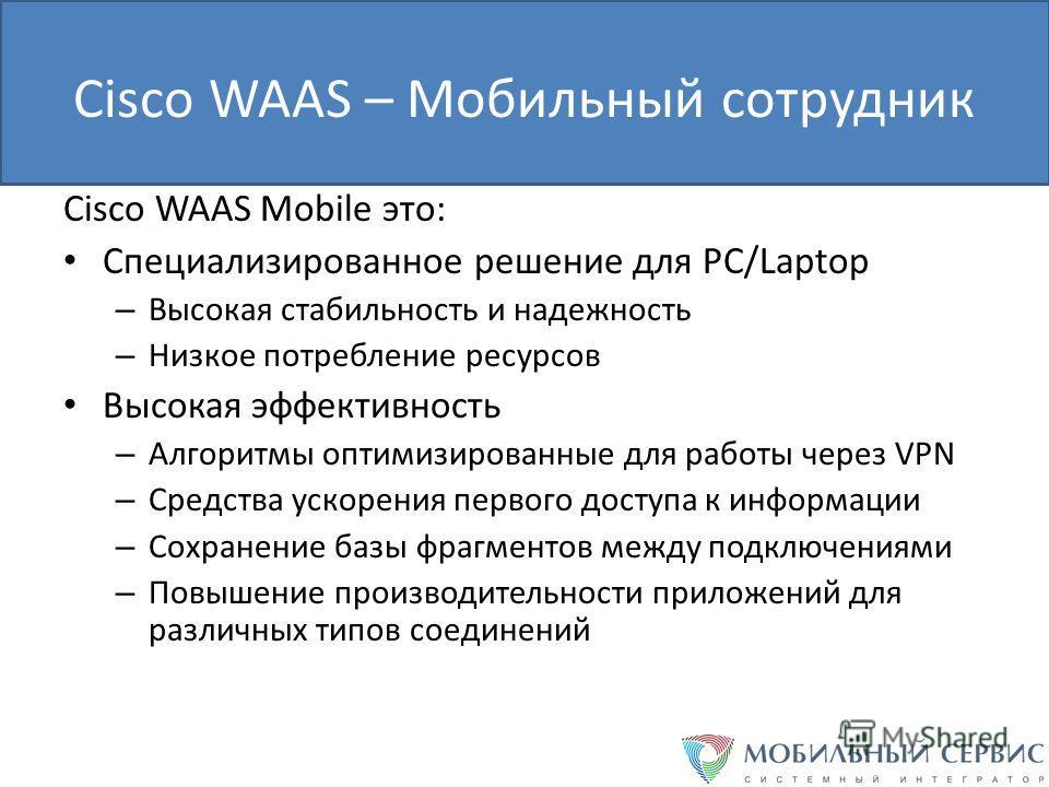 Cisco WAAS – Мобильный сотрудник Cisco WAAS Mobile это: Специализированное решение для PC/Laptop – Высокая стабильность и надежность – Низкое потребление ресурсов Высокая эффективность – Алгоритмы оптимизированные для работы через VPN – Средства уско