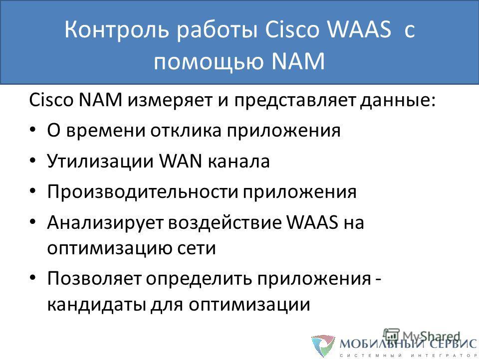 Контроль работы Cisco WAAS с помощью NAM Cisco NAM измеряет и представляет данные: О времени отклика приложения Утилизации WAN канала Производительности приложения Анализирует воздействие WAAS на оптимизацию сети Позволяет определить приложения - кан