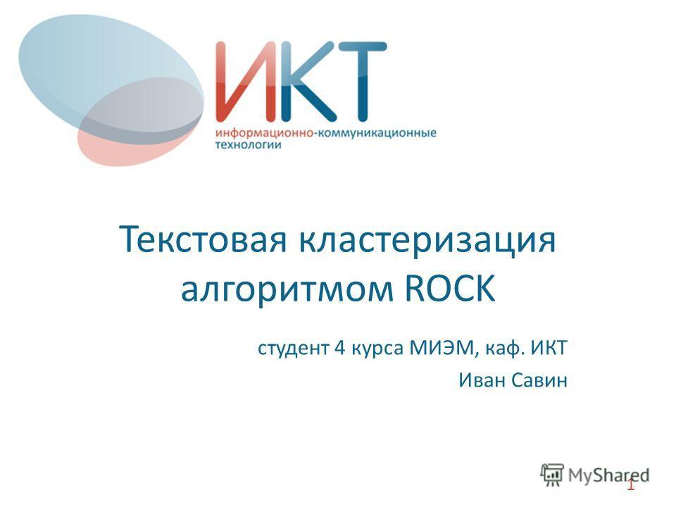 Текстовая кластеризация алгоритмом ROCK студент 4 курса МИЭМ, каф. ИКТ Иван Савин 1