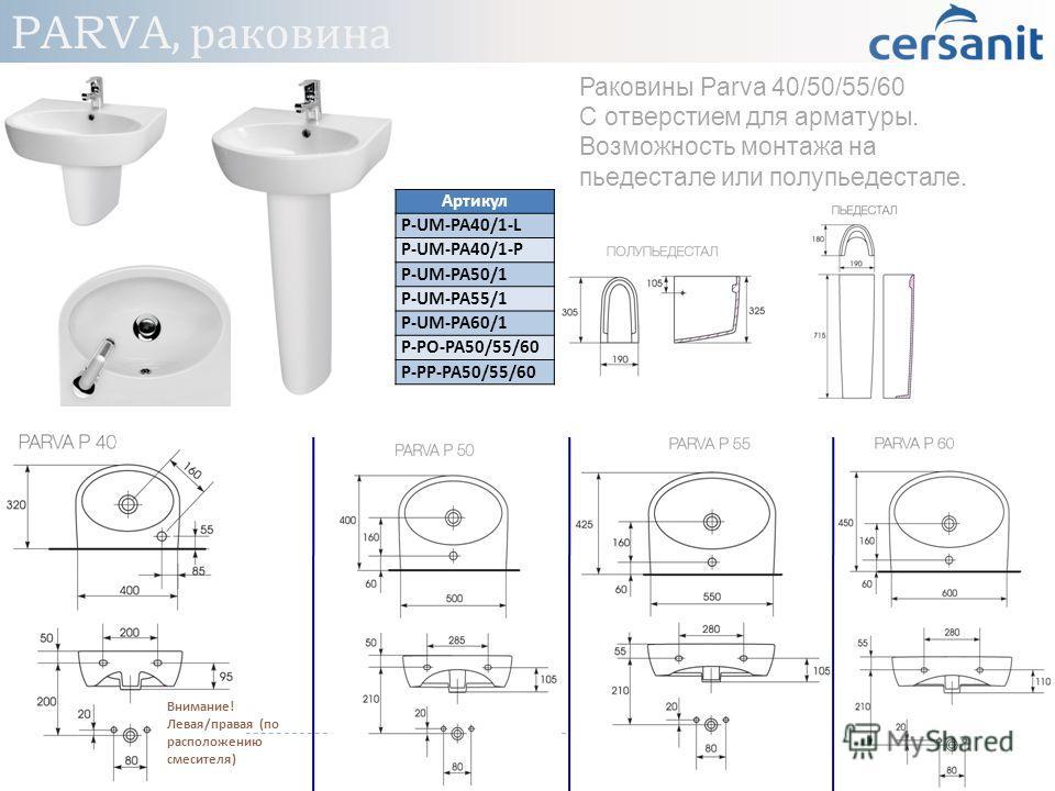 Раковины Parva 40/50/55/60 С отверстием для арматуры. Возможность монтажа на пьедестале или полупьедестале. Внимание ! Левая / правая ( по расположению смесителя ) Артикул P-UM-PA40/1-L P-UM-PA40/1-P P-UM-PA50/1 P-UM-PA55/1 P-UM-PA60/1 P-PO-PA50/55/6