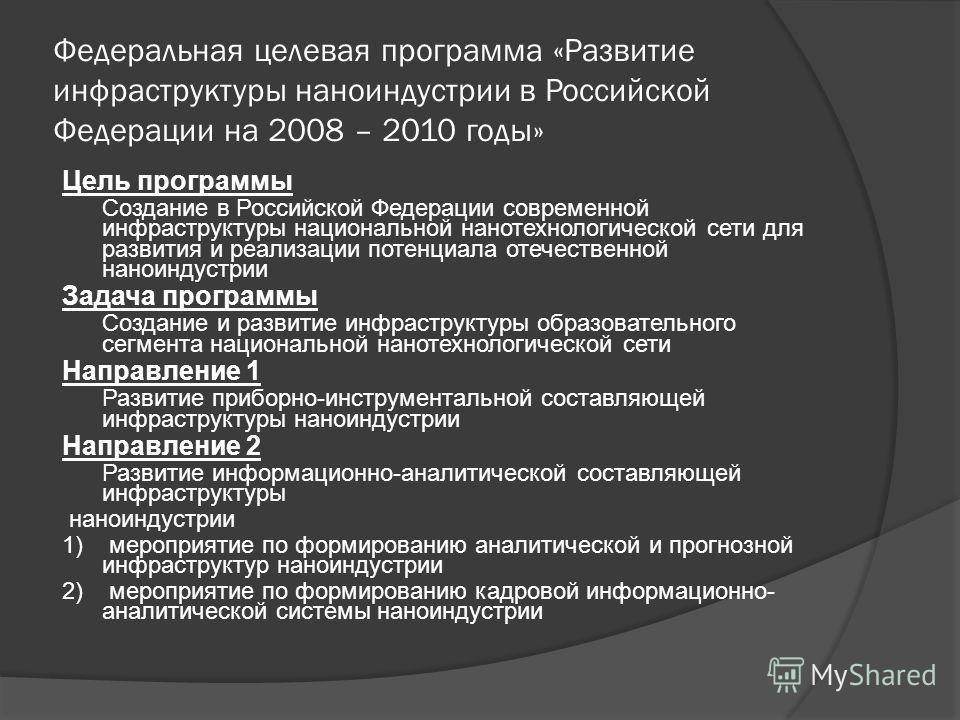 Федеральная целевая программа «Развитие инфраструктуры наноиндустрии в Российской Федерации на 2008 – 2010 годы» Цель программы Создание в Российской Федерации современной инфраструктуры национальной нанотехнологической сети для развития и реализации