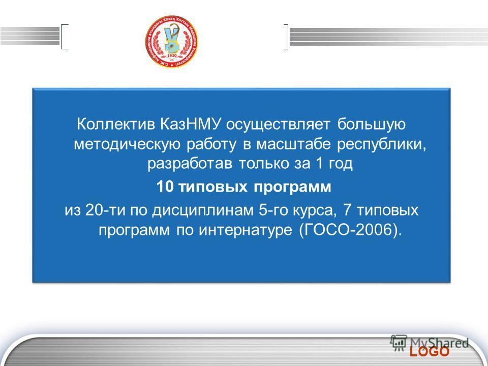 LOGO Коллектив КазНМУ осуществляет большую методическую работу в масштабе республики, разработав только за 1 год 10 типовых программ из 20-ти по дисциплинам 5-го курса, 7 типовых программ по интернатуре (ГОСО-2006). Коллектив КазНМУ осуществляет боль
