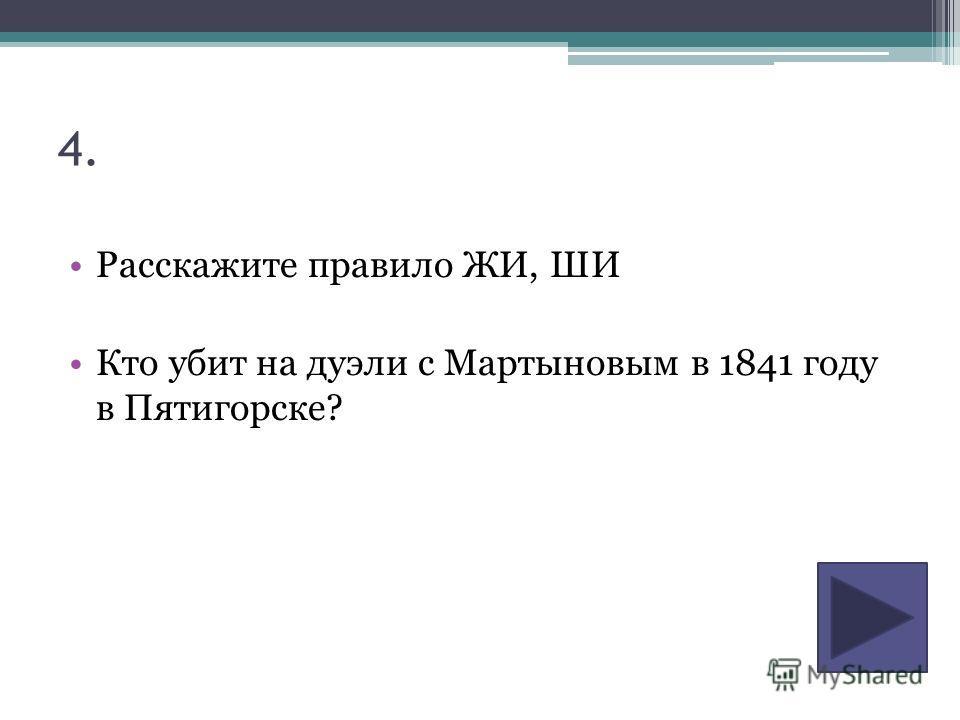 4. Расскажите правило ЖИ, ШИ Кто убит на дуэли с Мартыновым в 1841 году в Пятигорске?