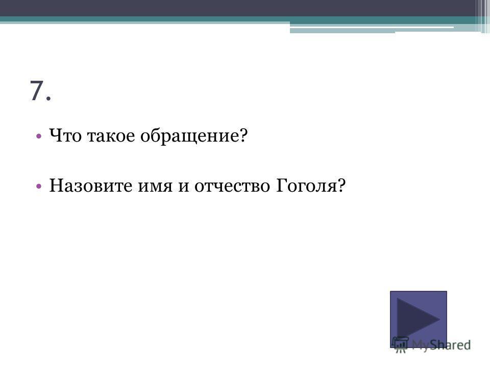 7. Что такое обращение? Назовите имя и отчество Гоголя?