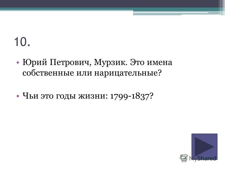 10. Юрий Петрович, Мурзик. Это имена собственные или нарицательные? Чьи это годы жизни: 1799-1837?