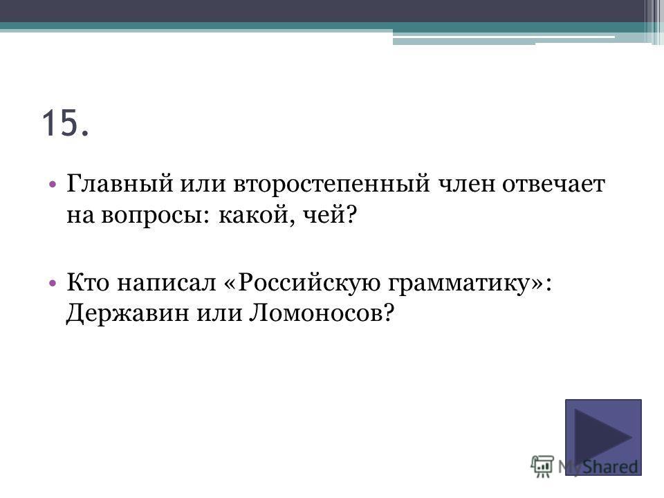 15. Главный или второстепенный член отвечает на вопросы: какой, чей? Кто написал «Российскую грамматику»: Державин или Ломоносов?